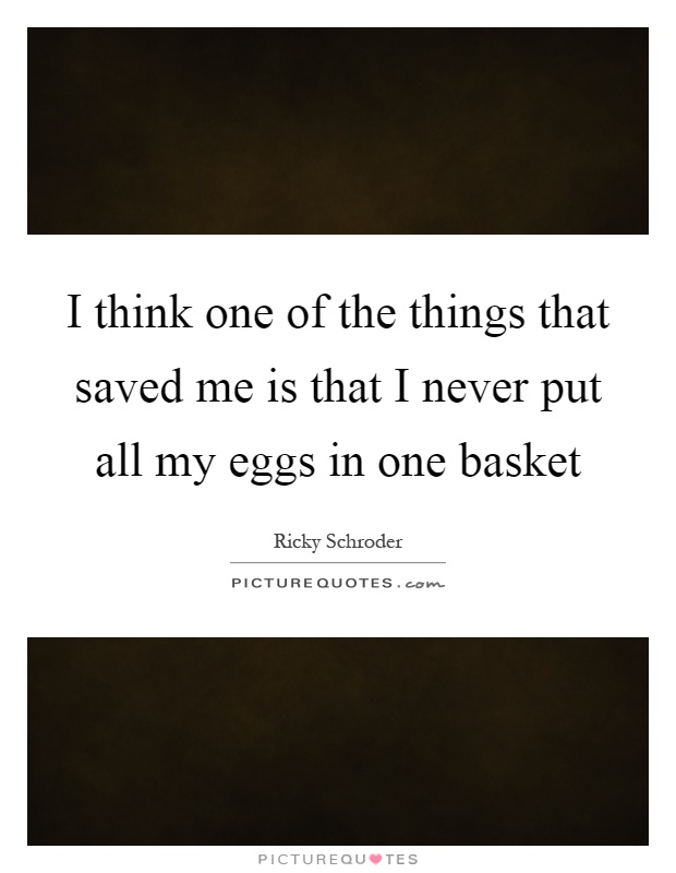 I think one of the things that saved me is that I never put all my eggs in one basket Picture Quote #1