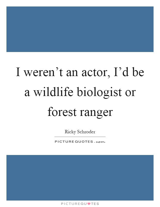 I weren't an actor, I'd be a wildlife biologist or forest ranger Picture Quote #1
