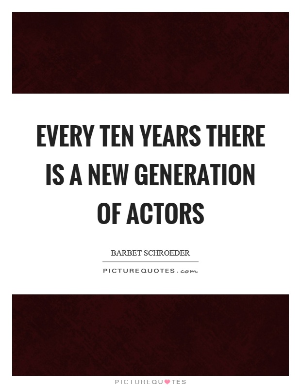 Every ten years there is a new generation of actors Picture Quote #1