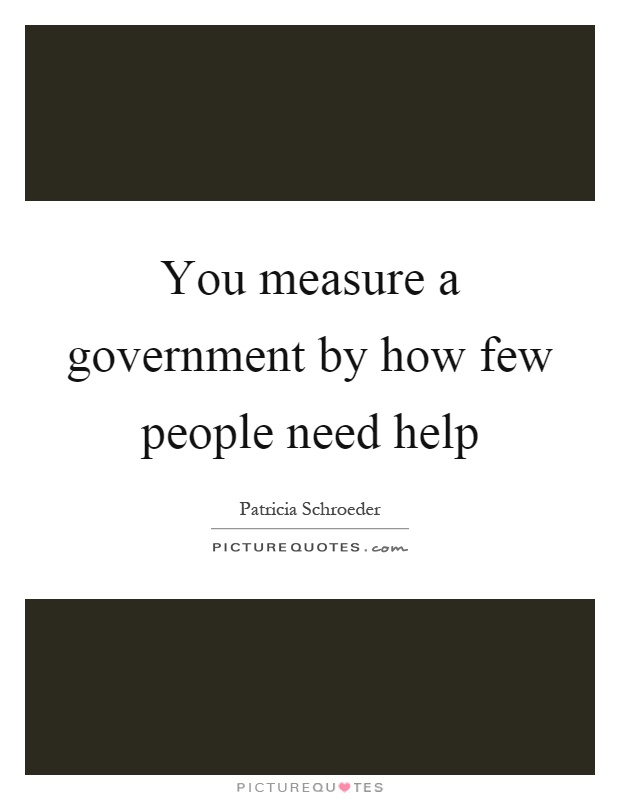 You measure a government by how few people need help Picture Quote #1