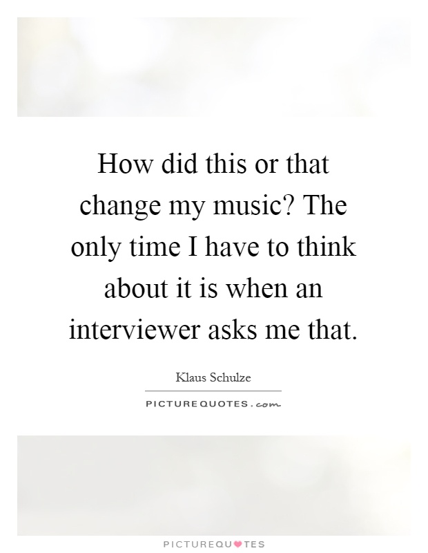 How did this or that change my music? The only time I have to think about it is when an interviewer asks me that Picture Quote #1