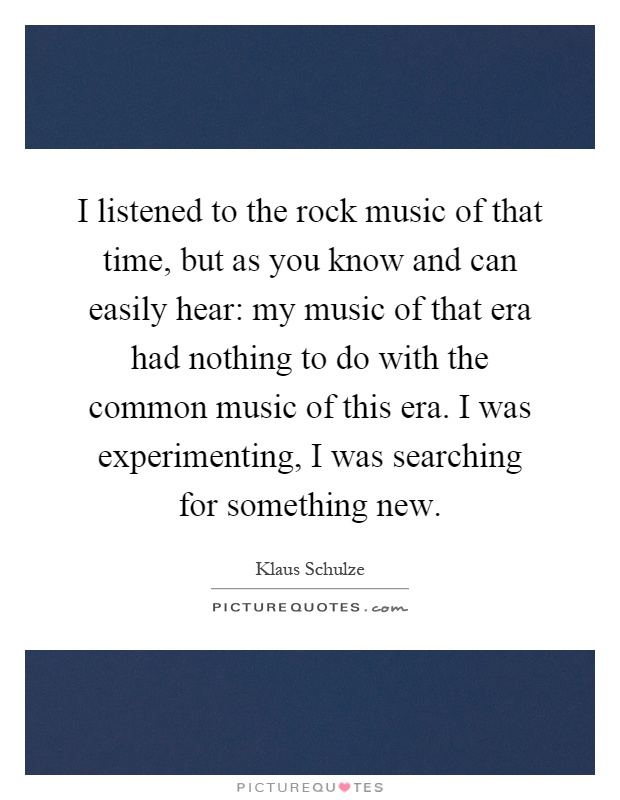 I listened to the rock music of that time, but as you know and can easily hear: my music of that era had nothing to do with the common music of this era. I was experimenting, I was searching for something new Picture Quote #1