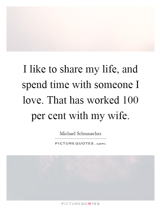 I like to share my life, and spend time with someone I love. That has worked 100 per cent with my wife Picture Quote #1