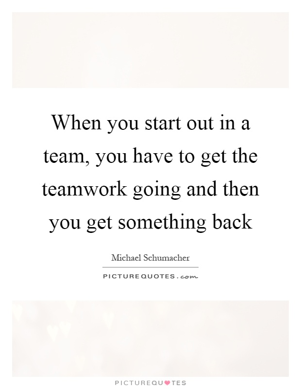 When you start out in a team, you have to get the teamwork going and then you get something back Picture Quote #1