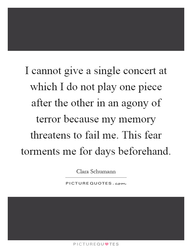 I cannot give a single concert at which I do not play one piece after the other in an agony of terror because my memory threatens to fail me. This fear torments me for days beforehand Picture Quote #1