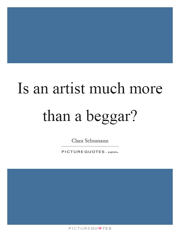 Is an artist much more than a beggar? Picture Quote #1
