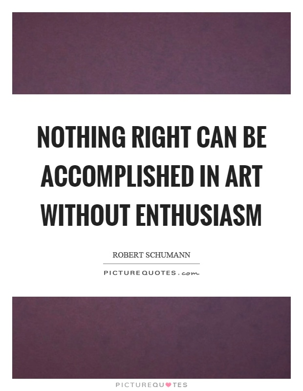 Nothing right can be accomplished in art without enthusiasm Picture Quote #1