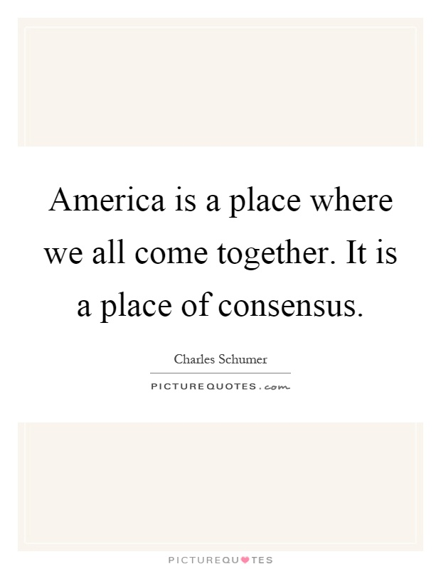 America is a place where we all come together. It is a place of consensus Picture Quote #1