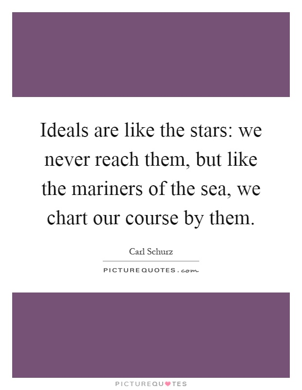 Ideals are like the stars: we never reach them, but like the mariners of the sea, we chart our course by them Picture Quote #1