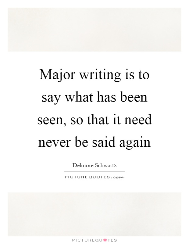 Major writing is to say what has been seen, so that it need never be said again Picture Quote #1
