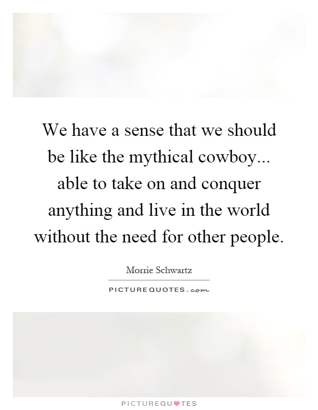 We have a sense that we should be like the mythical cowboy... able to take on and conquer anything and live in the world without the need for other people Picture Quote #1