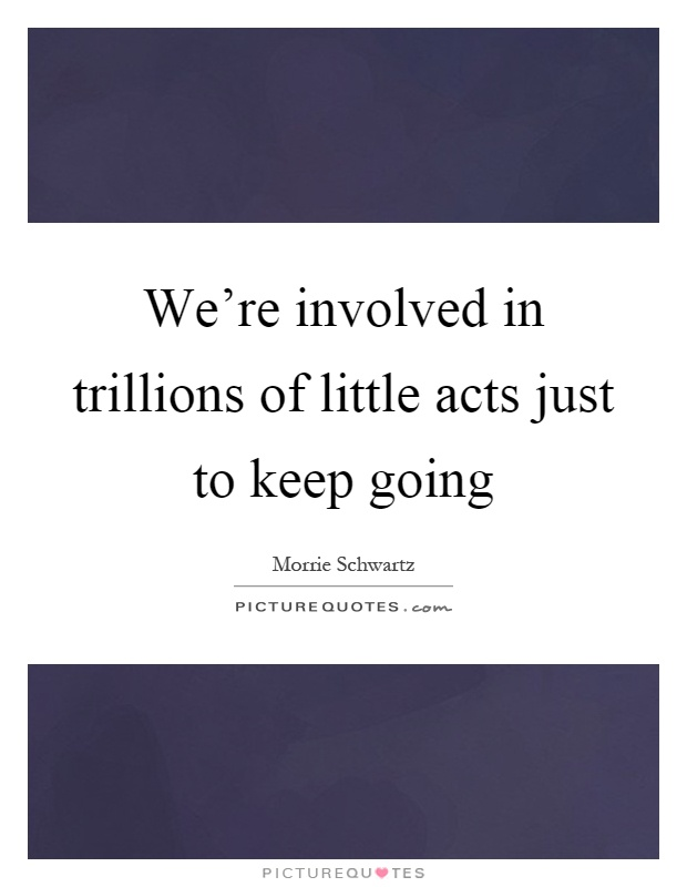 We're involved in trillions of little acts just to keep going Picture Quote #1