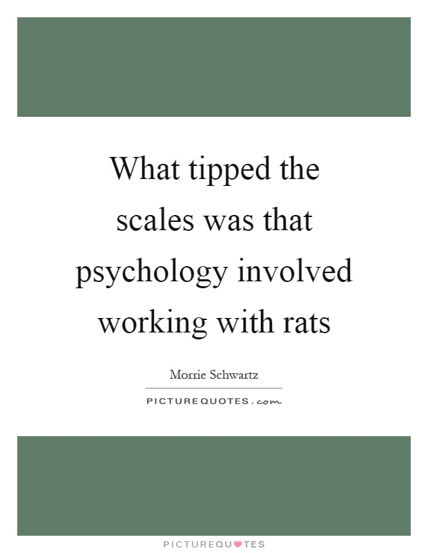 What tipped the scales was that psychology involved working with rats Picture Quote #1