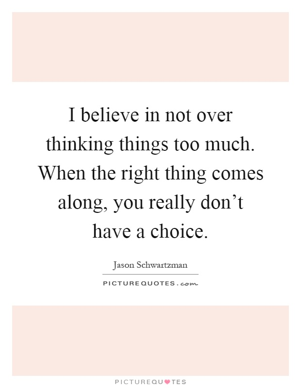 I believe in not over thinking things too much. When the right thing comes along, you really don't have a choice Picture Quote #1