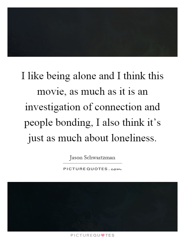 I like being alone and I think this movie, as much as it is an investigation of connection and people bonding, I also think it's just as much about loneliness Picture Quote #1