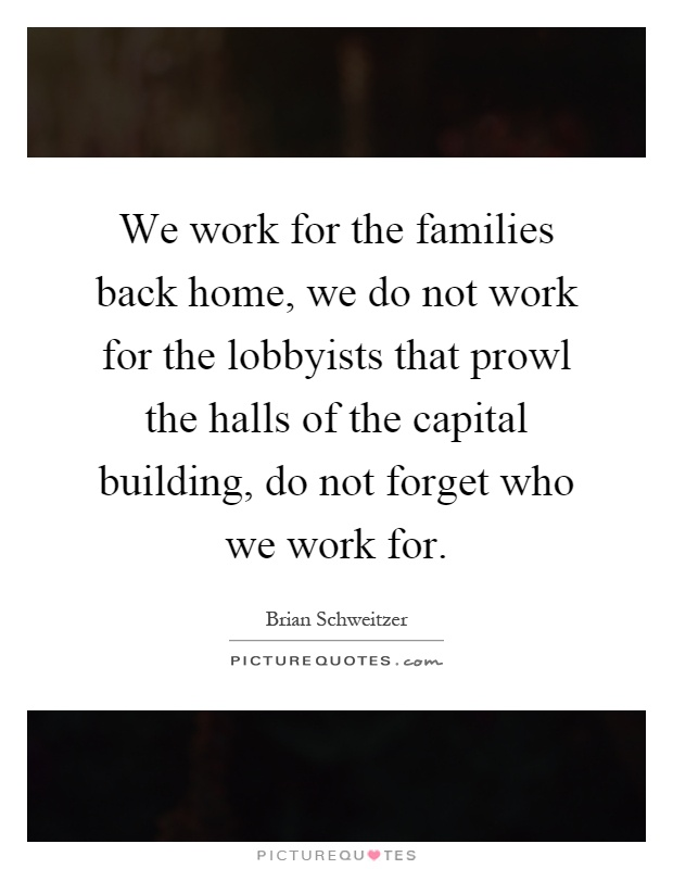 We work for the families back home, we do not work for the lobbyists that prowl the halls of the capital building, do not forget who we work for Picture Quote #1