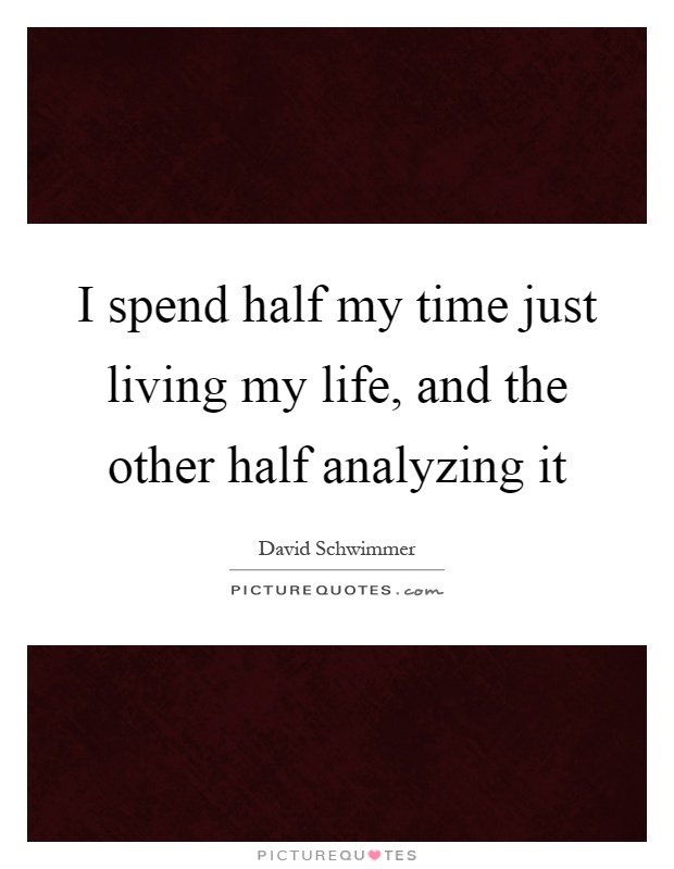 I spend half my time just living my life, and the other half analyzing it Picture Quote #1