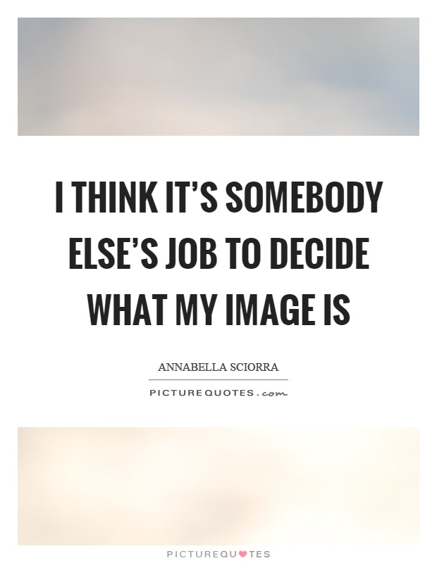 I think it's somebody else's job to decide what my image is Picture Quote #1