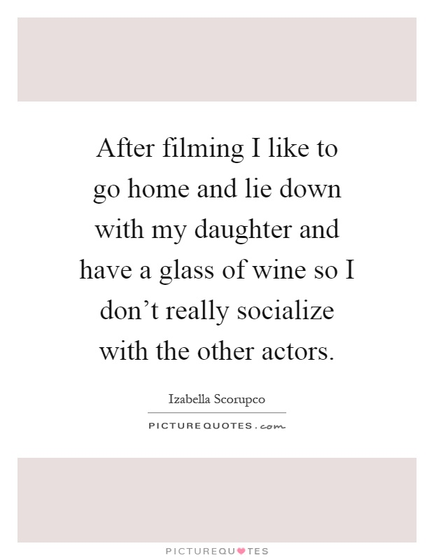 After filming I like to go home and lie down with my daughter and have a glass of wine so I don't really socialize with the other actors Picture Quote #1