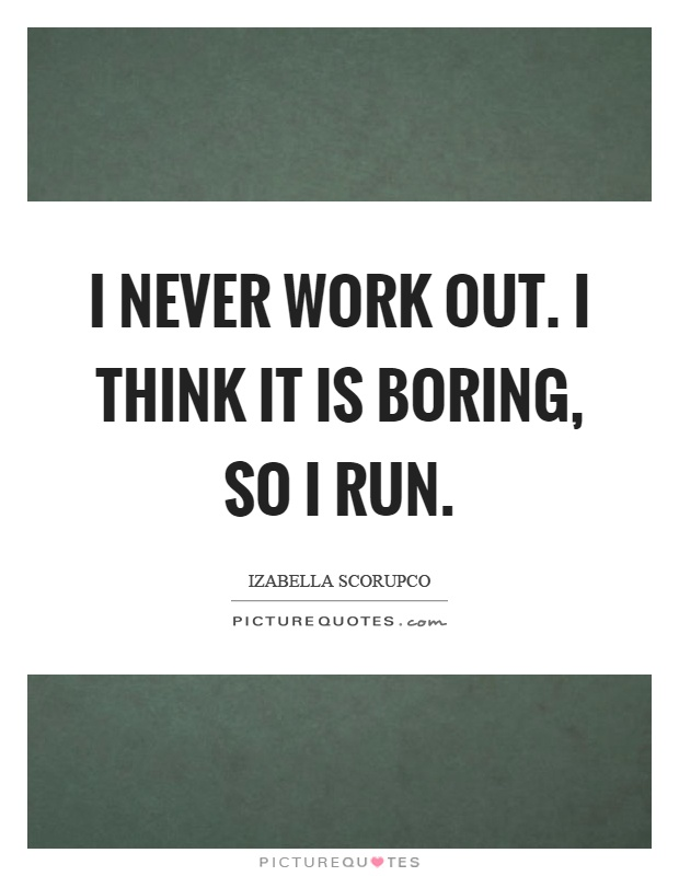 I never work out. I think it is boring, so I run Picture Quote #1