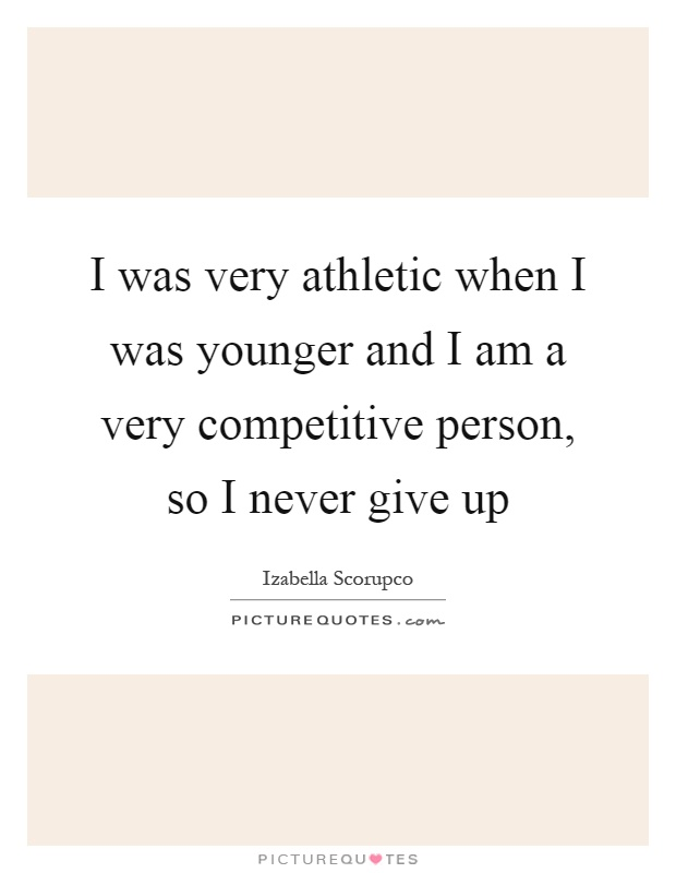 I was very athletic when I was younger and I am a very competitive person, so I never give up Picture Quote #1