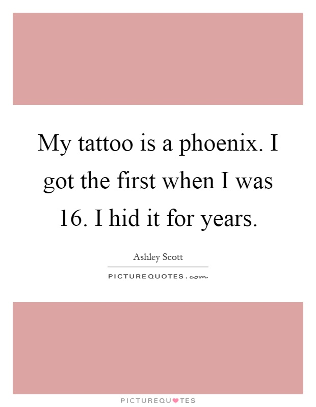 My tattoo is a phoenix. I got the first when I was 16. I hid it for years Picture Quote #1