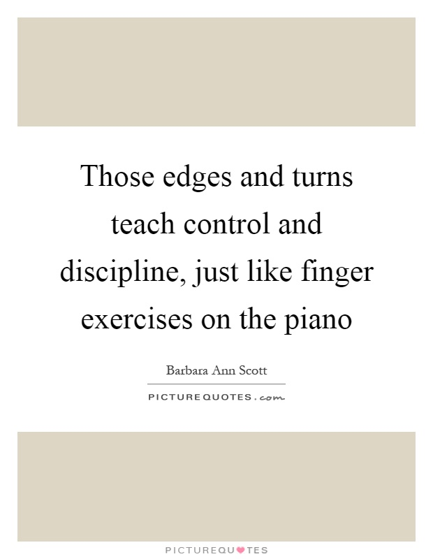 Those edges and turns teach control and discipline, just like finger exercises on the piano Picture Quote #1