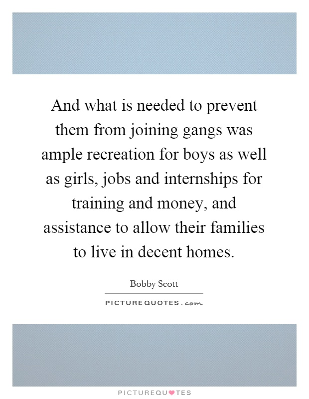 And what is needed to prevent them from joining gangs was ample recreation for boys as well as girls, jobs and internships for training and money, and assistance to allow their families to live in decent homes Picture Quote #1