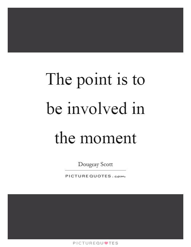 The point is to be involved in the moment Picture Quote #1
