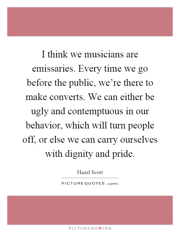 I think we musicians are emissaries. Every time we go before the public, we're there to make converts. We can either be ugly and contemptuous in our behavior, which will turn people off, or else we can carry ourselves with dignity and pride Picture Quote #1