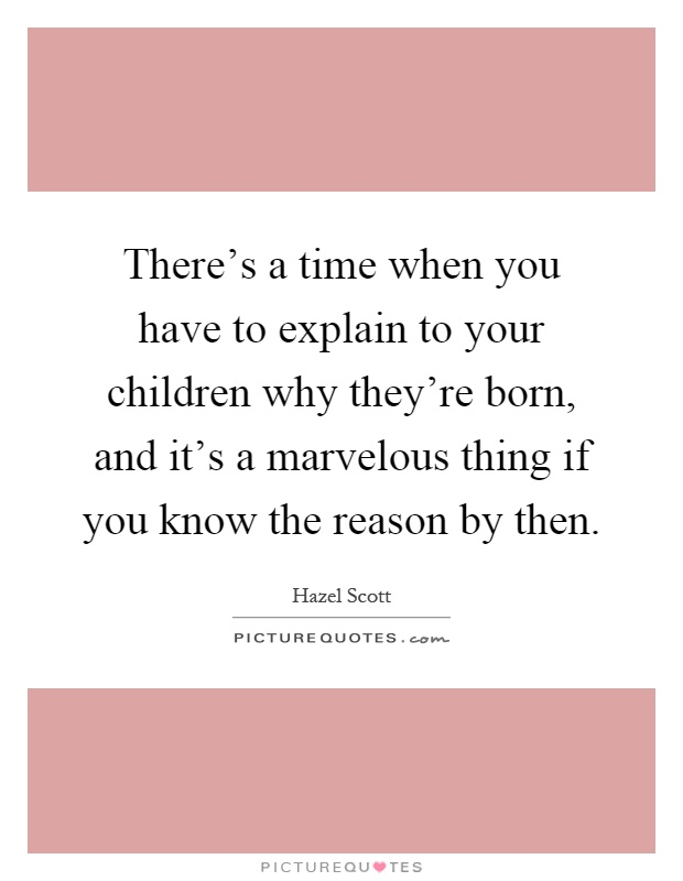 There's a time when you have to explain to your children why they're born, and it's a marvelous thing if you know the reason by then Picture Quote #1