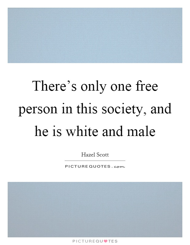 There's only one free person in this society, and he is white and male Picture Quote #1
