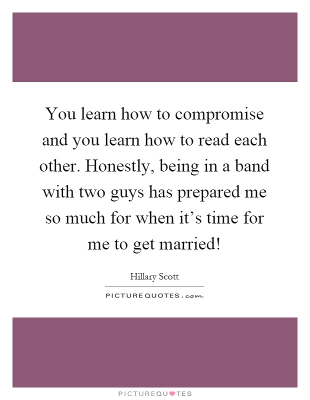 You learn how to compromise and you learn how to read each other. Honestly, being in a band with two guys has prepared me so much for when it's time for me to get married! Picture Quote #1