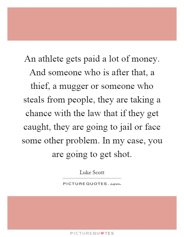 An athlete gets paid a lot of money. And someone who is after that, a thief, a mugger or someone who steals from people, they are taking a chance with the law that if they get caught, they are going to jail or face some other problem. In my case, you are going to get shot Picture Quote #1