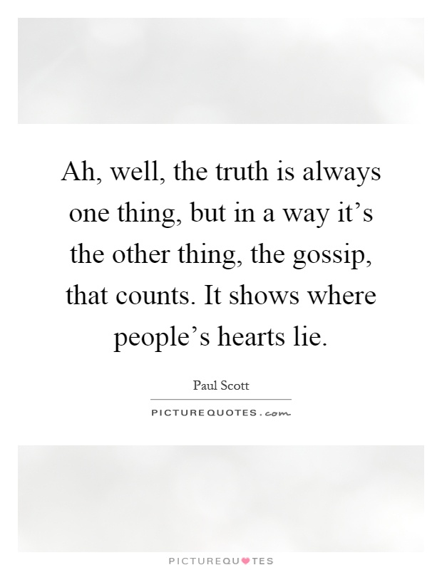 Ah, well, the truth is always one thing, but in a way it's the other thing, the gossip, that counts. It shows where people's hearts lie Picture Quote #1