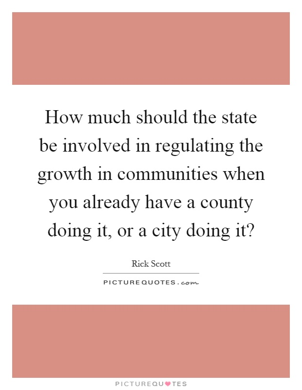 How much should the state be involved in regulating the growth in communities when you already have a county doing it, or a city doing it? Picture Quote #1