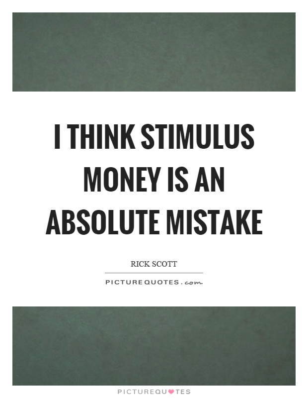 I think stimulus money is an absolute mistake Picture Quote #1