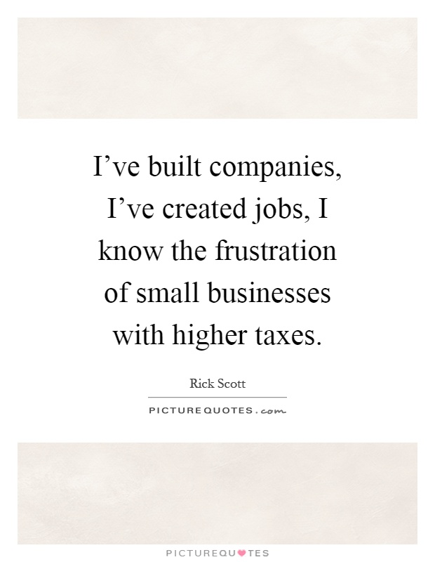 I've built companies, I've created jobs, I know the frustration of small businesses with higher taxes Picture Quote #1