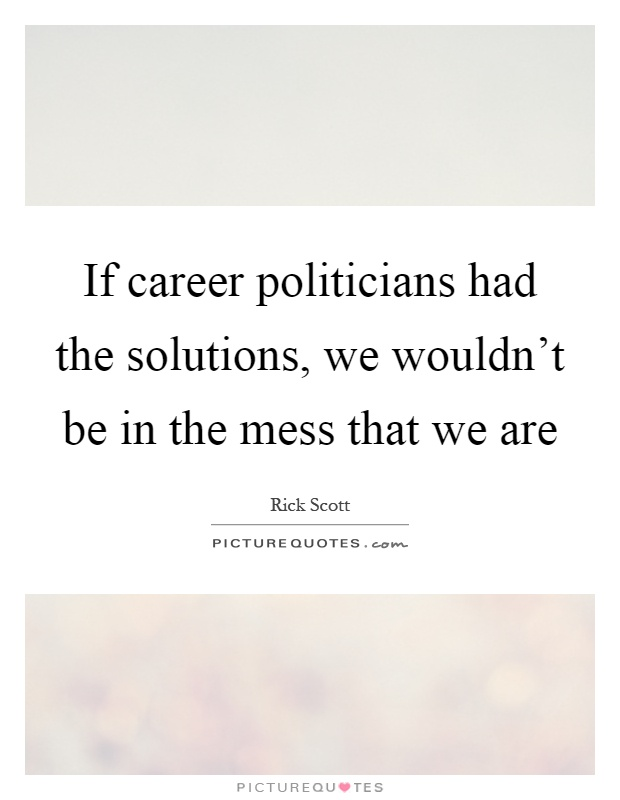 If career politicians had the solutions, we wouldn't be in the mess that we are Picture Quote #1