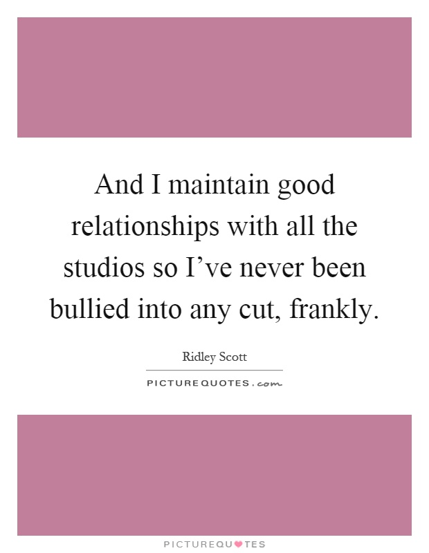 And I maintain good relationships with all the studios so I've never been bullied into any cut, frankly Picture Quote #1