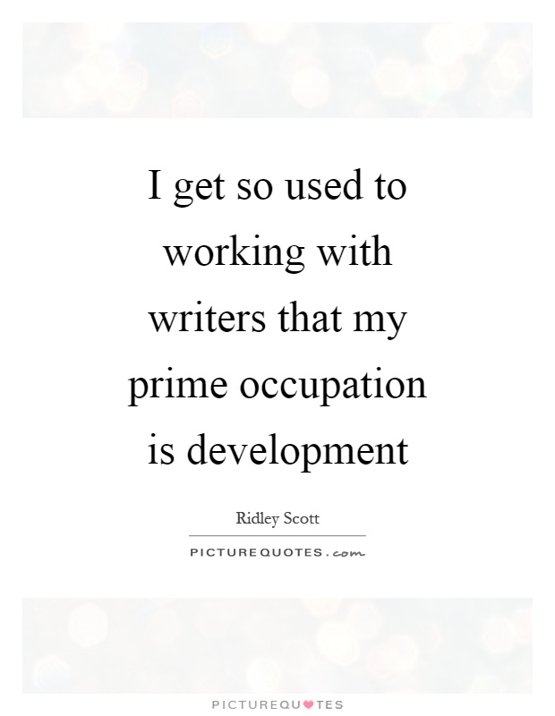 I get so used to working with writers that my prime occupation is development Picture Quote #1