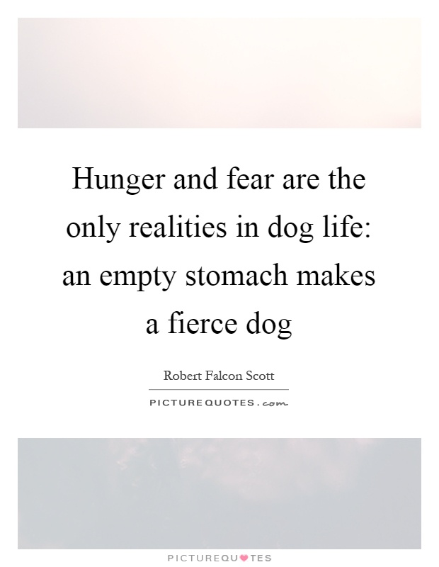 Hunger and fear are the only realities in dog life: an empty stomach makes a fierce dog Picture Quote #1