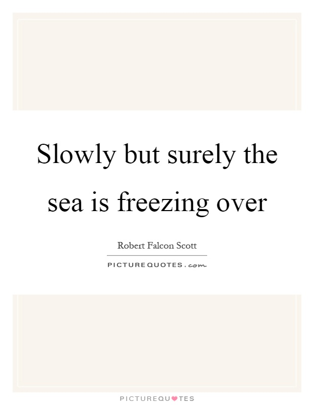 Slowly but surely the sea is freezing over Picture Quote #1