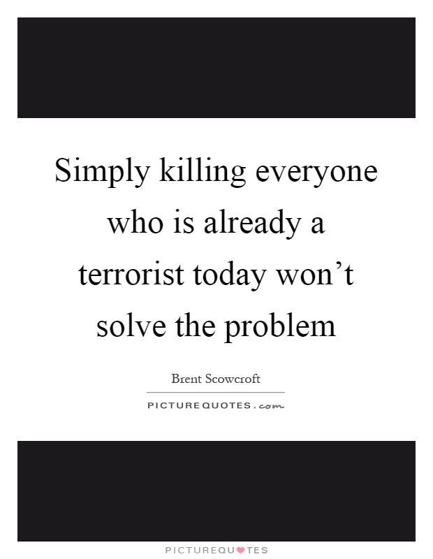 Simply killing everyone who is already a terrorist today won't solve the problem Picture Quote #1