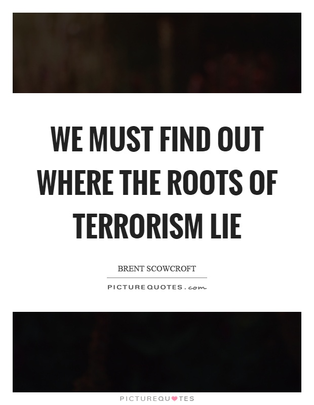 We must find out where the roots of terrorism lie Picture Quote #1