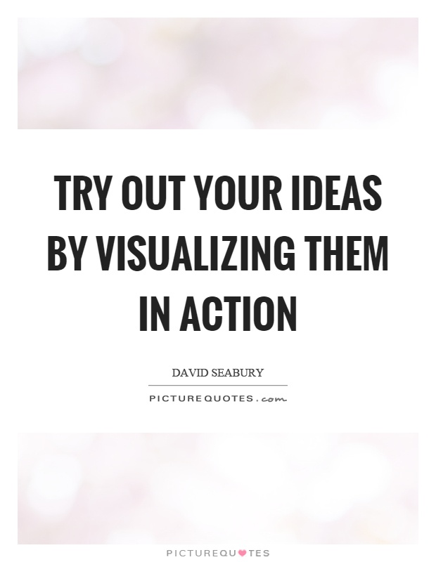 Try out your ideas by visualizing them in action Picture Quote #1