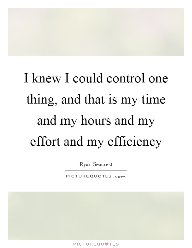 I knew I could control one thing, and that is my time and my hours and my effort and my efficiency Picture Quote #1