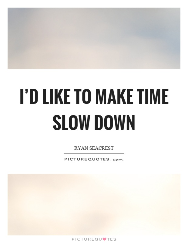 I'd like to make time slow down Picture Quote #1