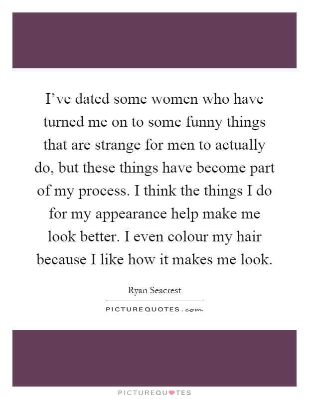 I've dated some women who have turned me on to some funny things that are strange for men to actually do, but these things have become part of my process. I think the things I do for my appearance help make me look better. I even colour my hair because I like how it makes me look Picture Quote #1