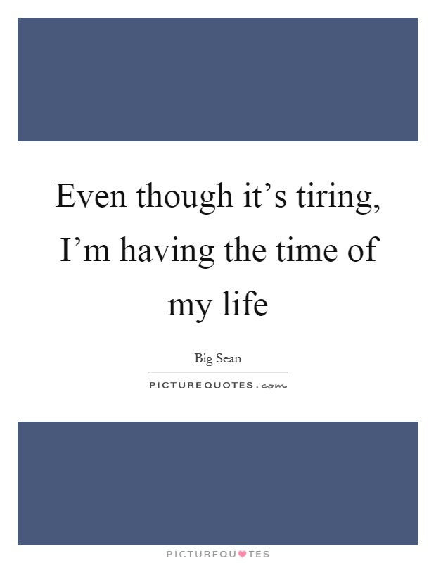 Even though it's tiring, I'm having the time of my life Picture Quote #1